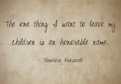 Quote: The one thing I want to leave my children is an honorable name.
