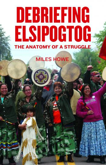 2015 Miles Howe book, Debriefing Elsipogtog The Anatomy of a Struggle