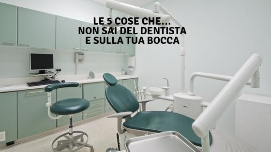 Le 5 cose che… non sai del dentista e sulla tua bocca
