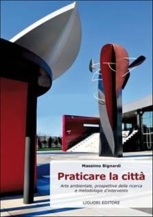 Massimo Bignardi, Praticare la città. Arte ambientale, prospettive della ricerca e metodologie d'intervento, Liguori Editore, 2013