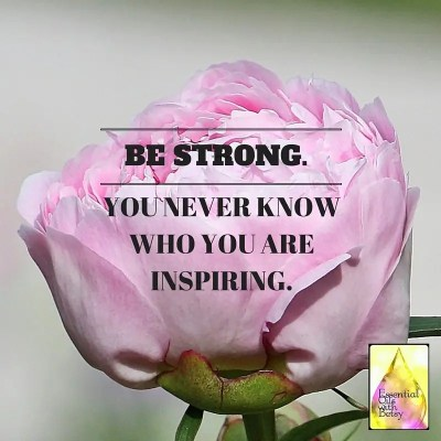 BE STRONG. You never know who you are inspiring.