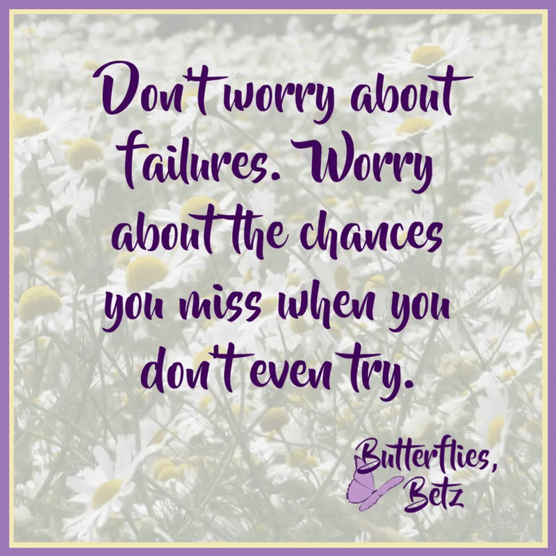 Quote: Don't worry about failures. Worry about the chances you miss when you don't even try.
