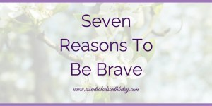 Seven Reasons To Be Brave