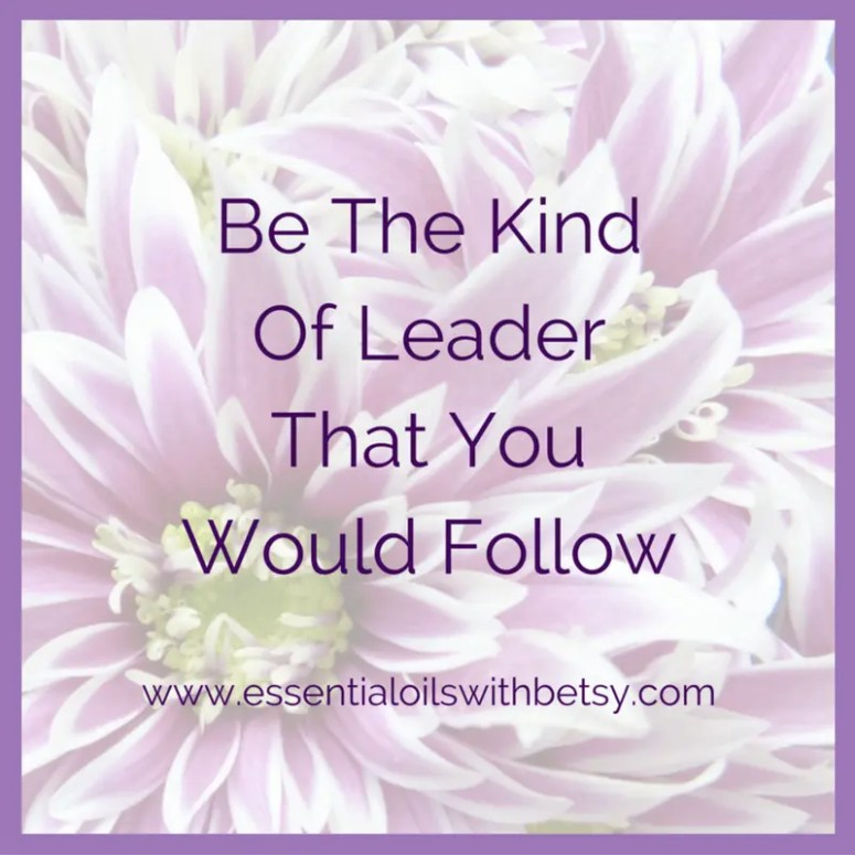 Be the kind of leader that you would love to follow.