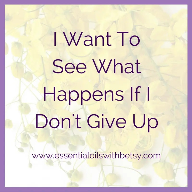 I want to see what happens if I don't give up.