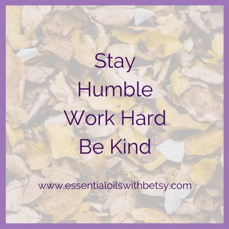 Stay humble, work hard, be kind.
