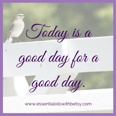 Today is a good day for a good day. Encouraging thoughts.