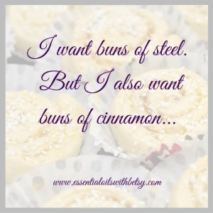 I want buns of steel but I also want buns of cinnamon. Encouraging quotes collection.