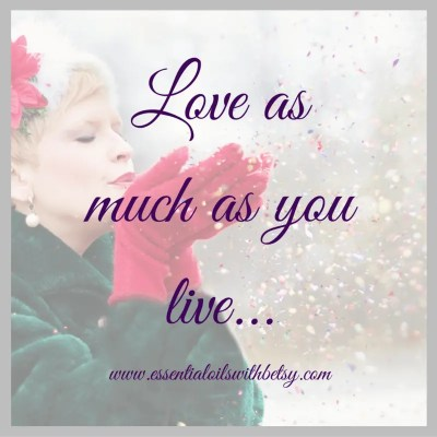 Love as much as you live. Encouragement quotes.