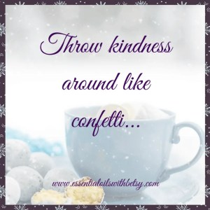 Throw kindness around like confetti... Encouraging quotes.