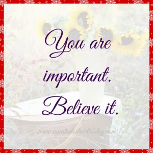 You are important. Believe it. Encouraging quote.