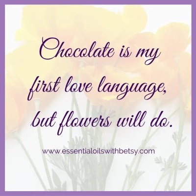 Chocolate is my first love language, but flowers will do. Collection of encouraging quotes.