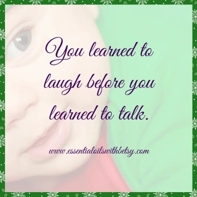 You learned to laugh before you learned to talk. Encouraging quote.