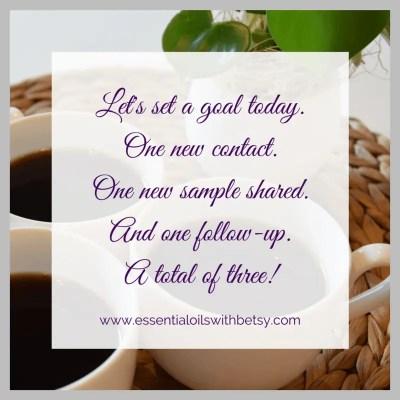 Let's set a goal today. One new contact. One new sample shared. And one follow-up. A total of three!
