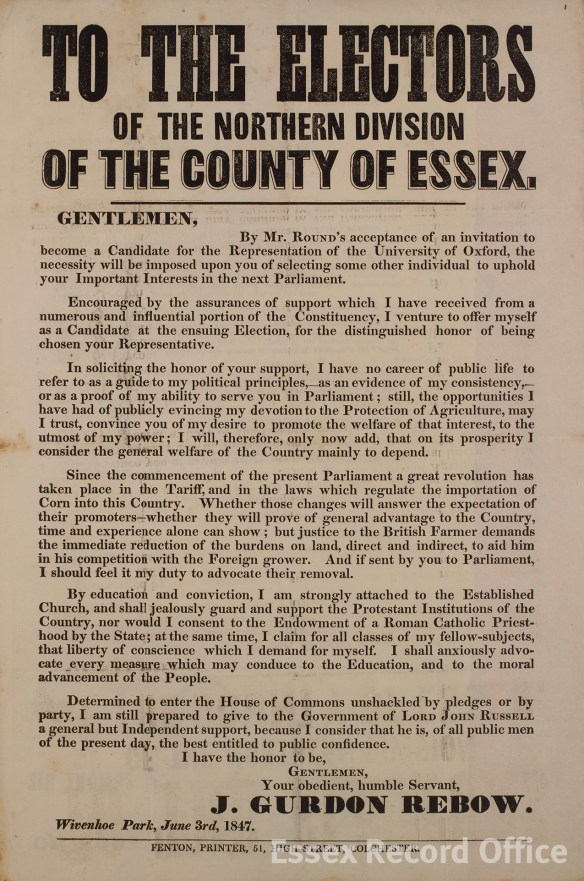 Flyer by John Gurdon Rebow of Wivenhoe Park, who stood as an independent candidate for North Essex in the 1847 general election. The policies he outlines here include the protection of agriculture, and of the Church of England and individual liberty. He was not successful on this occasion, but was MP for Colchester between 1857 and 1859, and again from 1865 until his death in 1870. (T/P 68/38/9)