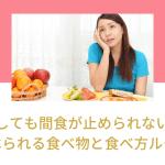 どうしても間食が止められない時に食べられる食べ物と食べ方ルール