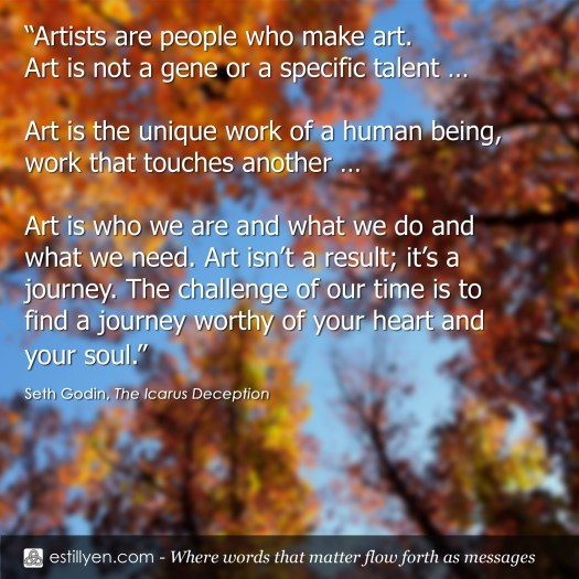 """Artists are people who make art. Art is not a gene or a specific talent … Art is the unique work of a human being, work that touches another … Art is who we are and what we do and what we need. Art isn't a result; it's a journey. The challenge of our time is to find a journey worthy of your heart and your soul."" - Seth Godin - The Icarus Deception"