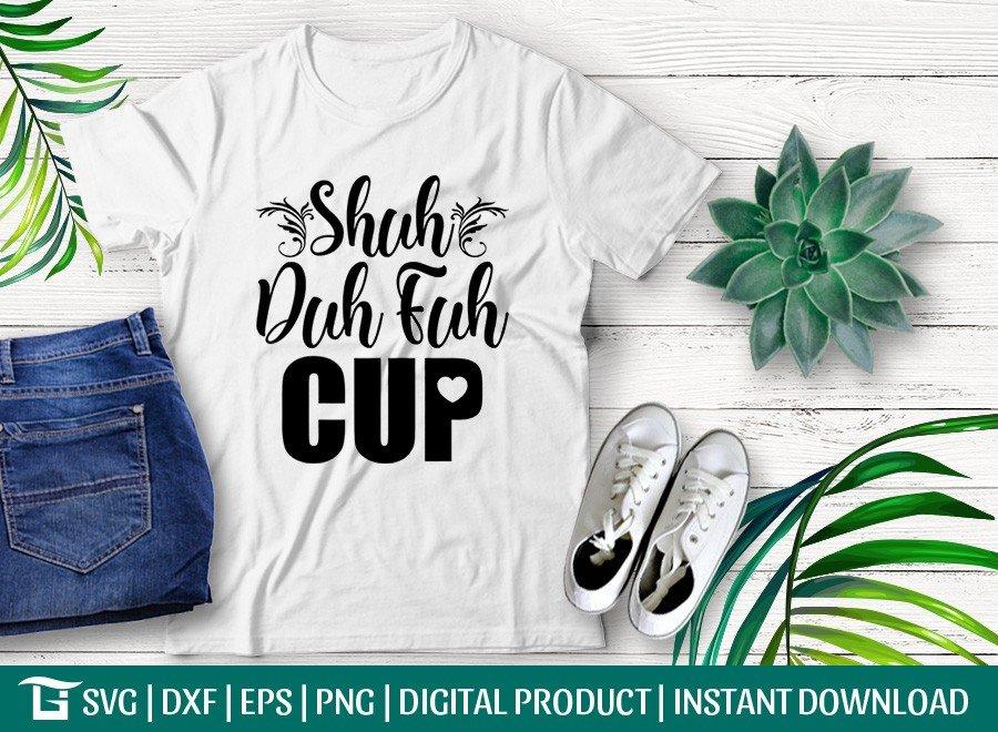 Shuh Duh Fuh Cup SVG   Sarcastic SVG
