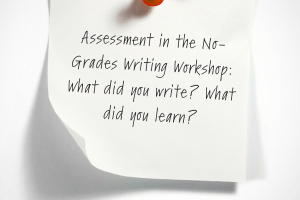 Assessment in the No-Grades Writing Workshop: What did you write? What did you learn?