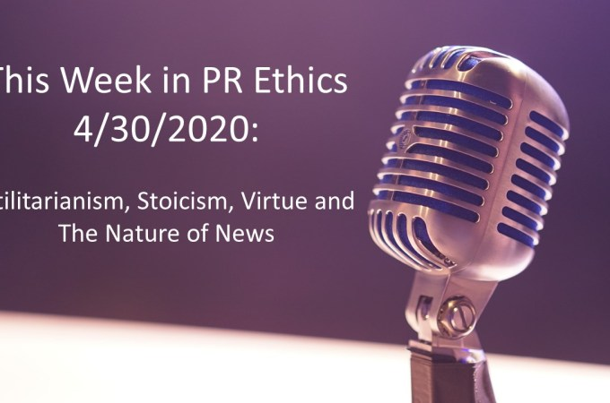 This Week in PR Ethics 4/30/2020: Utilitarianism, Stoicism, Virtue and The Nature of News