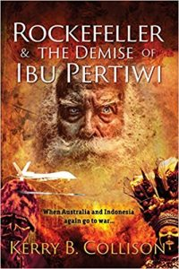 """""""Rockefeller & The Demise of Ibu Pertiwi,"""" by Kerry B. Collison. Melbourne, 2017: Sid Harta Publishers. Fact-based fiction. 336pp, paperback, illust. ISBN: 978-1-92103098-7. A$24.95 Australian RRP. $16.99 (US Amazon price). Also available as ebook"""