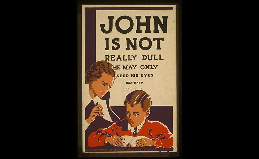 "Poster recommending eye examinations for children having difficulty learning, showing a woman in front of a boy reading a book. Behind the boy is an eye chart with readable text saying: ""JOHN IS NOT REALLY DULL HE MAY ONLY NEED HIS EYES EXAMINED."" Sponsored by Town of Hempstead, New York, W.H. Runcie, M.D., Health Officer. Wikimedia Commons."