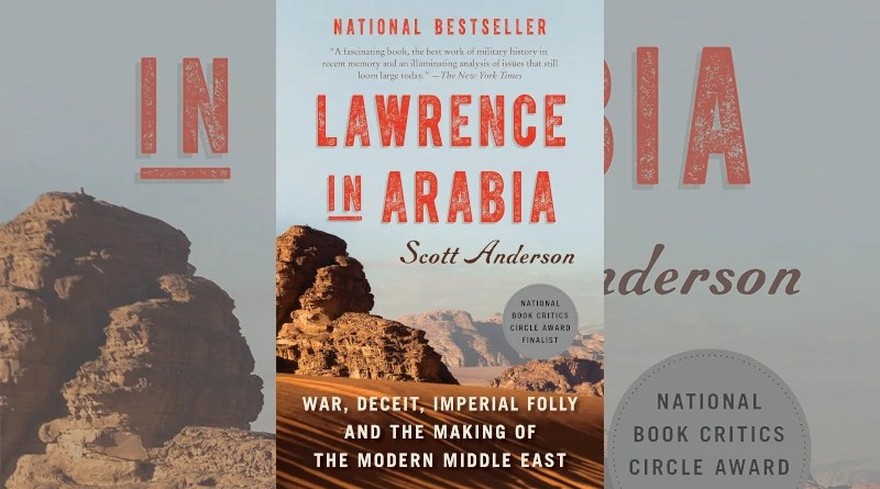 """""""Lawrence in Arabia – War, Deceit, Imperial Folly and the Making of the Modern Middle East,"""" by Scott Anderson. Anchor Books, Random House LLC, New York, 2013"""