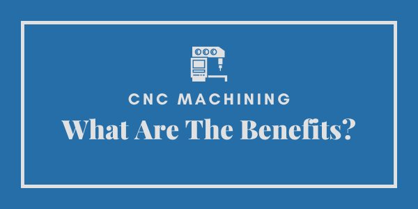 CNC Machining | What Are The Benefits?
