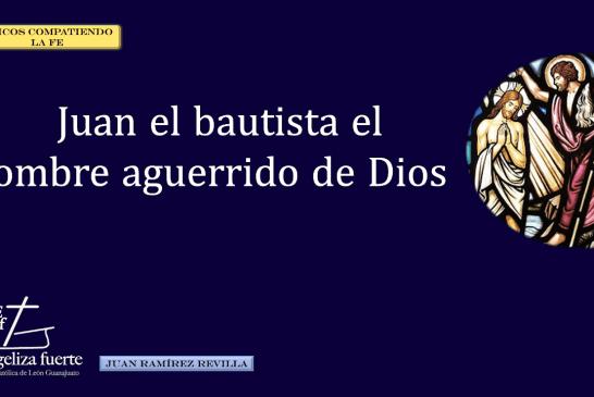 Juan el bautista el hombre aguerrido de Dios