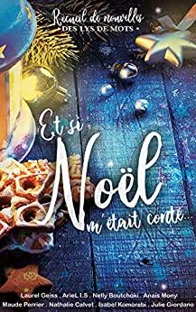 Et si Noël m'était conté: Recueil de nouvelles des Lys de mots (Laurel GEISS, ArieL I.S, Anaïs MONY, Maude PERRIER, Nathalie CALVET, Isabel KOMOREBI, Julie GIORDANO et Nelly BOUTCHOKI)