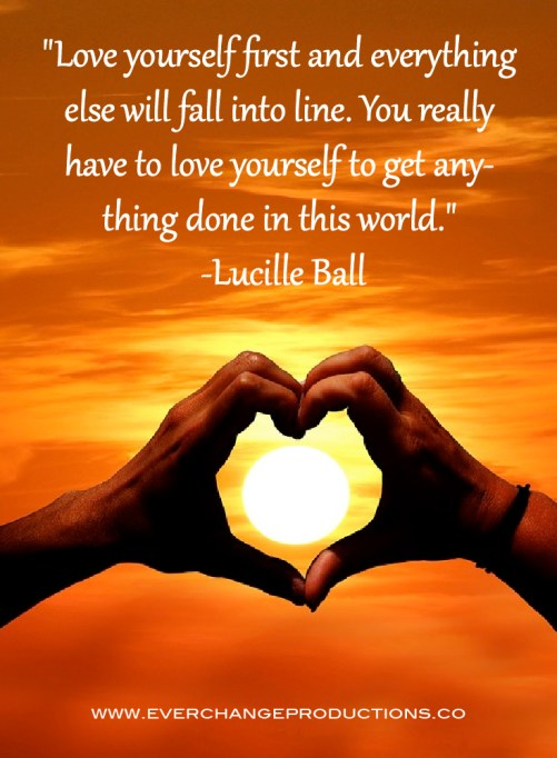 """Love yourself first and everything else will fall into line. You really have to love yourself to get anything done in this world."" -Lucille Ball inspirational quote"