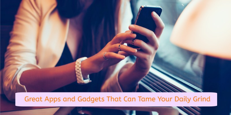 Great Apps and Gadgets That Can Tame Your Daily Grind