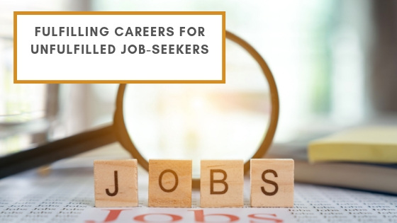 Fulfilling Careers For Unfulfilled Job-Seekers