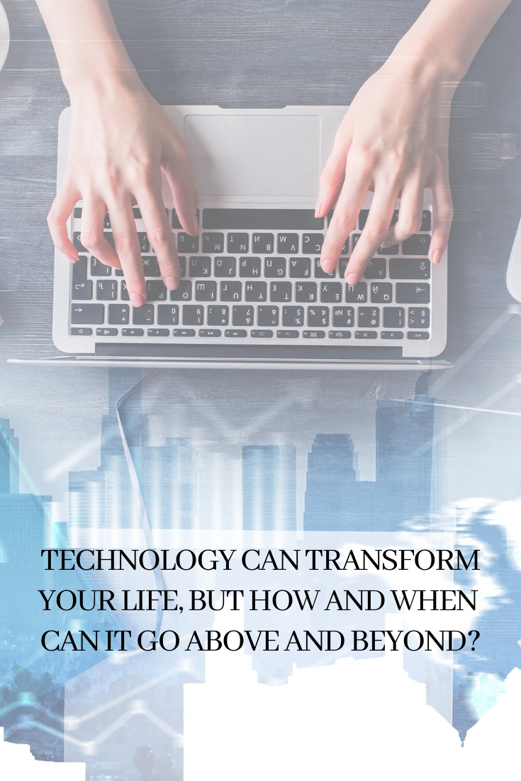 Technology Can Transform Your Life, But How And When Can It Go Above And Beyond?