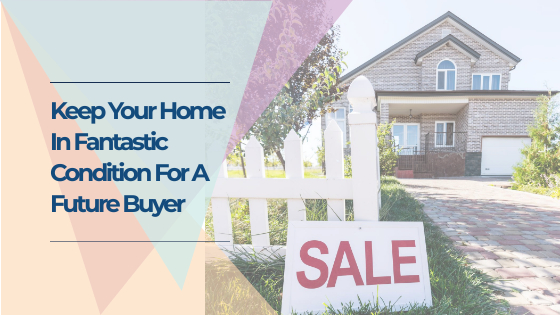 Keep Your Home In Fantastic Condition For A Future Buyer