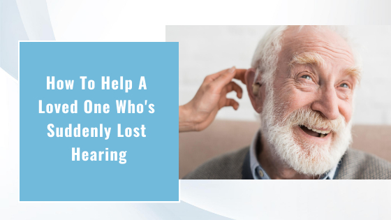 How to Help a Loved One Who's Suddenly Lost Hearing