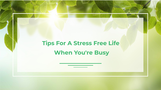 Tips For A Stress Free Life When You're Busy