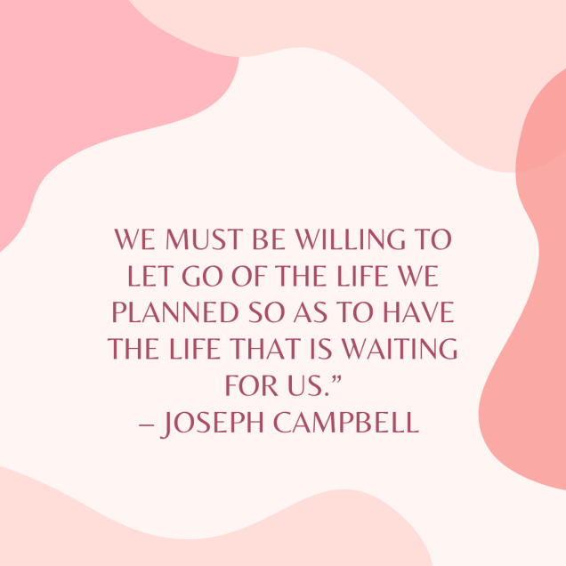 Light pink background with pink abstract shapes. Pink writing says 'we must be willing to let go of the life we planned so as to have the life that is waiting for us' Joseph Campbell