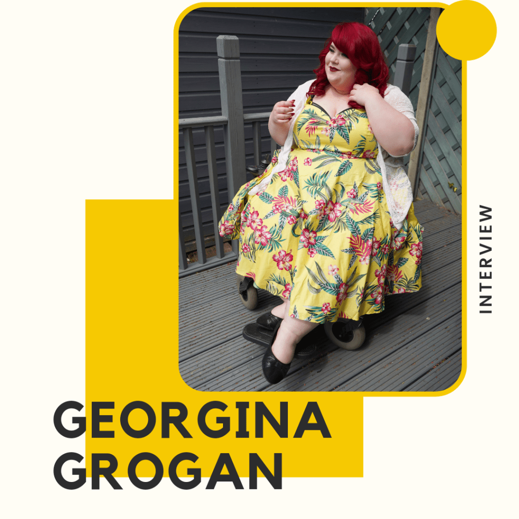 White background picture of Georgina a white woman with red hair in a yellow floral dress sat on her wheelchair. Words say, interview, Georgina Grogan