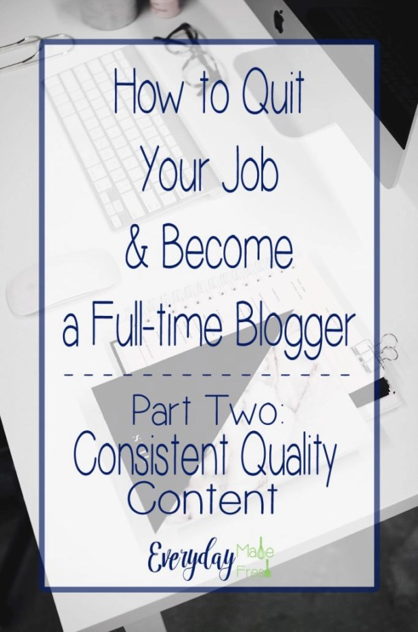 How to Quit Your Job & Become a Full-time Blogger Series - Part Two: Consistent Quality Content   EverydayMadeFresh.com