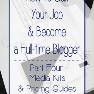 How to Quit Your Job and Become a Full Time Blogger – Part Four: Media Kits and Pricing Guides