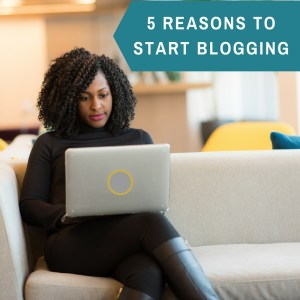 5 Reasons to Start Blogging by Dominique Wilson