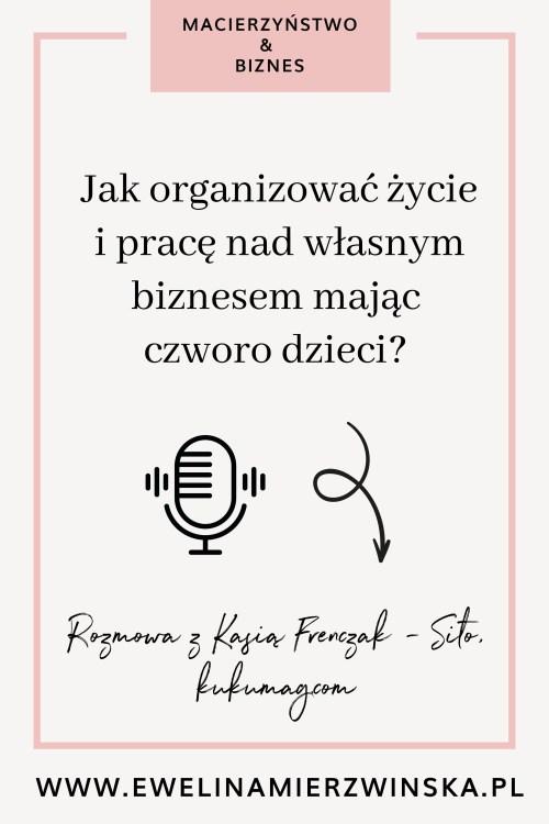 Jak organizować życie ipracę nadwłasnym biznesem mając czworo dzieci? Rozmowa zKasią Frenczak - Sito, kukumag.com https://www.ewelinamierzwinska.pl/jak-pracowac-z-dziecmi-kasia-frenczak-sito-kukumag