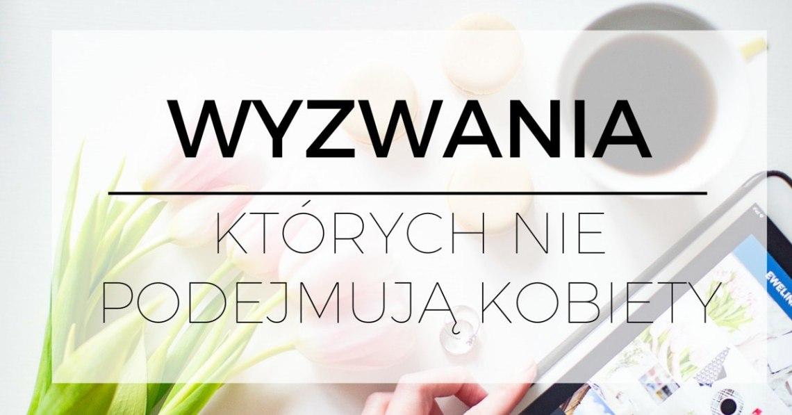Kariera | Rozwój osobisty | Coaching | Wyzwania, którychniepodejmują kobiety. http://www.ewelinamierzwinska.pl/blog/wyzwania-ktorych-nie-podejmuja-kobiety/
