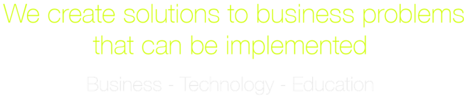 We create solutions to business problems that can be implemented - Business Technology Education