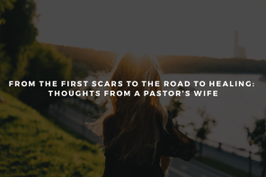 From the First Scars to the Road to Healing: Thoughts from a Pastor's Wife.