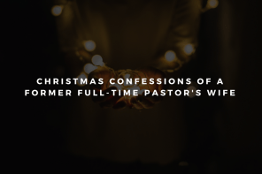 Christmas Confessions of a Former Full-Time Pastor's Wife