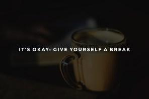 It's Okay: Give Yourself a Break