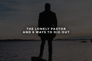 The Lonely Pastor and 6 Ways to Dig Out