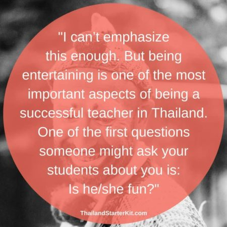 I can't emphasize this enough. But being entertaining is one of the most important aspects of being a successful teacher in Thailand. One of the first questions someone might ask your students about you is: Is he/she fun?